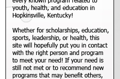 This site places at your finger tips every known program related to youth, health, and education in Hopkinsville, Kentucky! Whether for scholarships, education, sports, leadership, or health, this site will hopefully put you in contact with the right person and program to meet your need! If your need is still not met or to recommend new programs that may benifit others, please contact the website administors.